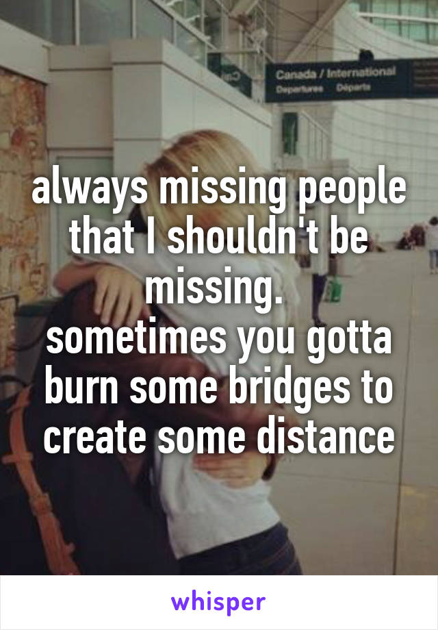 always missing people that I shouldn't be missing.  sometimes you gotta burn some bridges to create some distance