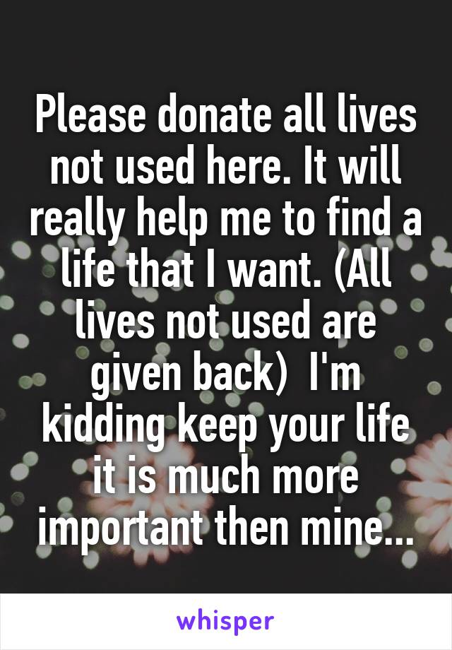Please donate all lives not used here. It will really help me to find a life that I want. (All lives not used are given back)  I'm kidding keep your life it is much more important then mine...