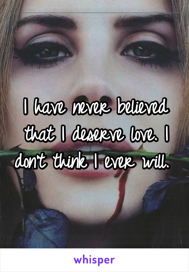 I have never believed that I deserve love. I don't think I ever will.