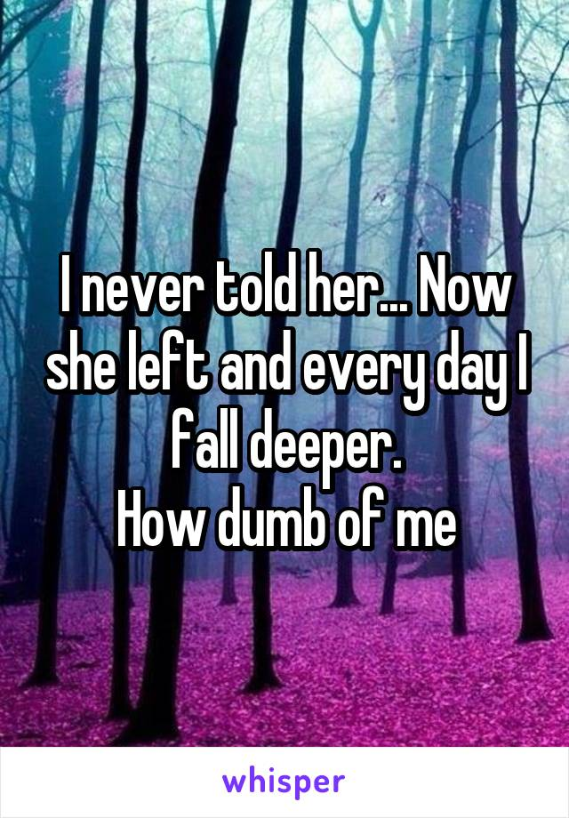 I never told her... Now she left and every day I fall deeper. How dumb of me