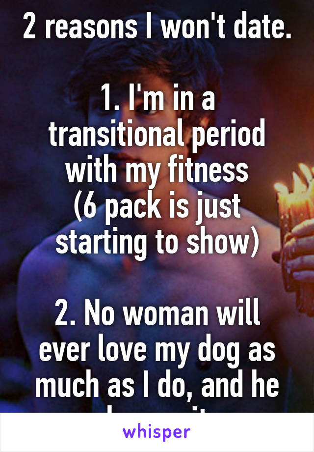 2 reasons I won't date.  1. I'm in a transitional period with my fitness (6 pack is just starting to show)  2. No woman will ever love my dog as much as I do, and he knows it