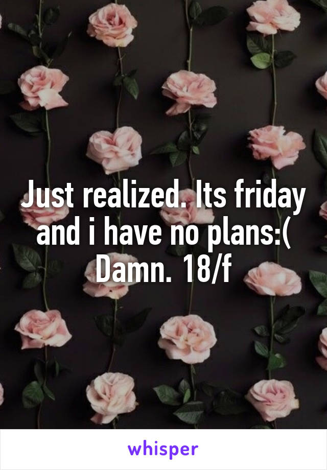 Just realized. Its friday and i have no plans:( Damn. 18/f