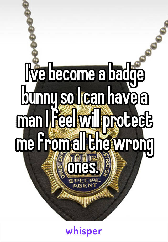 I've become a badge bunny so I can have a man I feel will protect me from all the wrong ones.