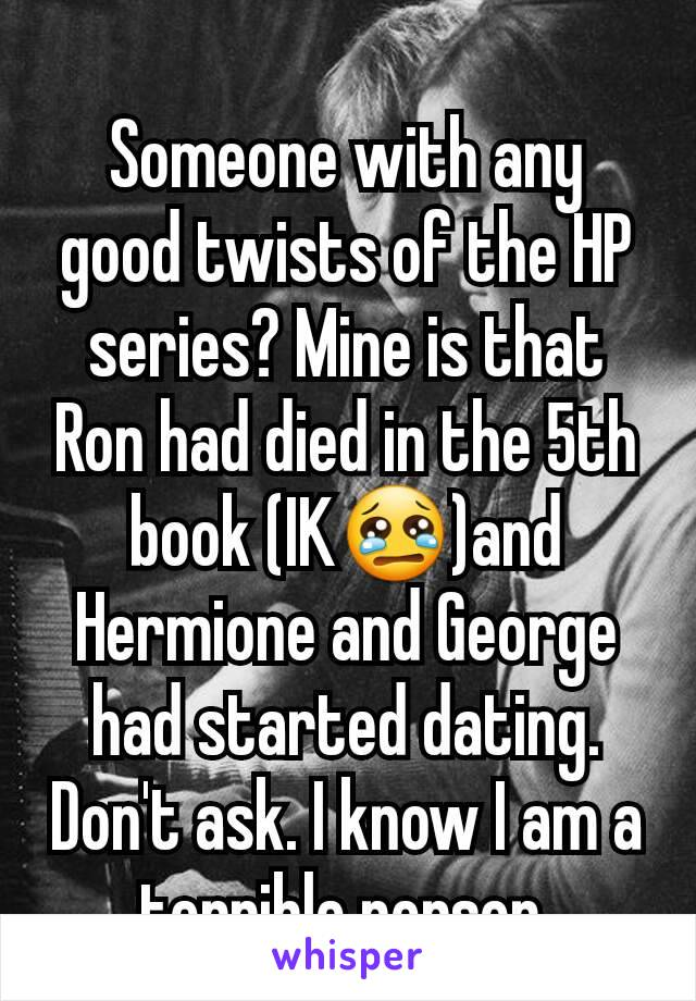 Someone with any good twists of the HP series? Mine is that Ron had died in the 5th book (IK😢)and Hermione and George had started dating. Don't ask. I know I am a terrible person.