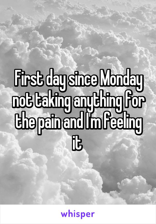 First day since Monday not taking anything for the pain and I'm feeling it