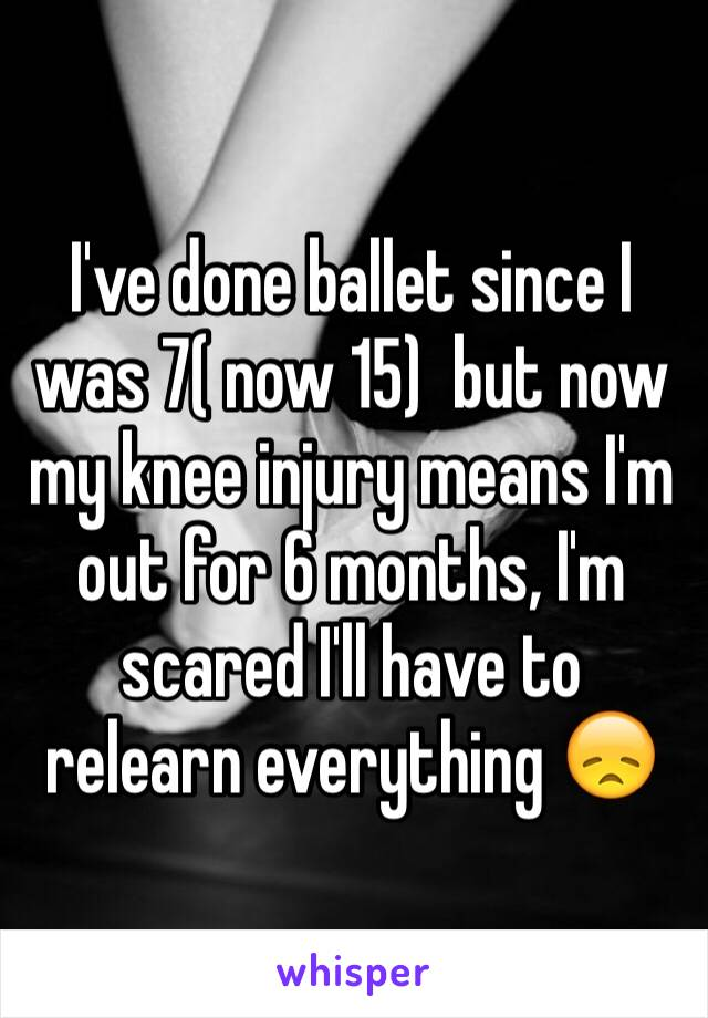 I've done ballet since I was 7( now 15)  but now my knee injury means I'm out for 6 months, I'm scared I'll have to relearn everything 😞