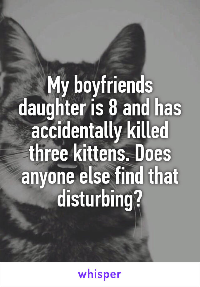My boyfriends daughter is 8 and has accidentally killed three kittens. Does anyone else find that disturbing?