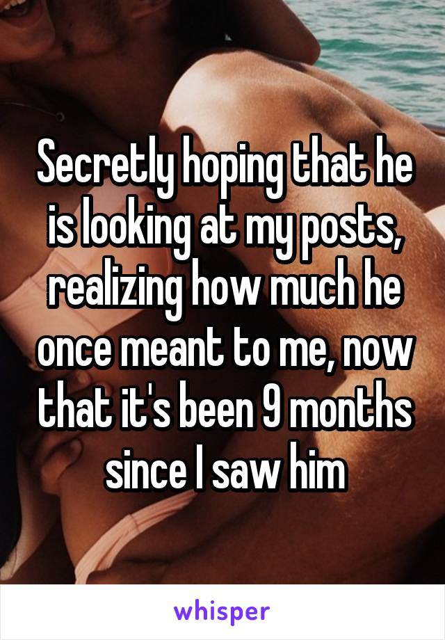 Secretly hoping that he is looking at my posts, realizing how much he once meant to me, now that it's been 9 months since I saw him