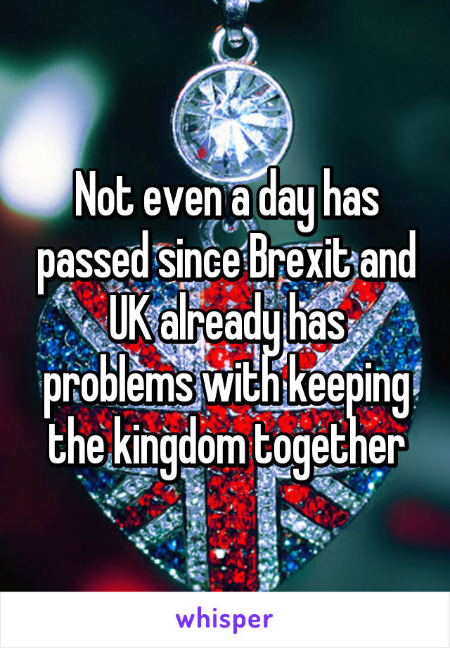 Not even a day has passed since Brexit and UK already has problems with keeping the kingdom together