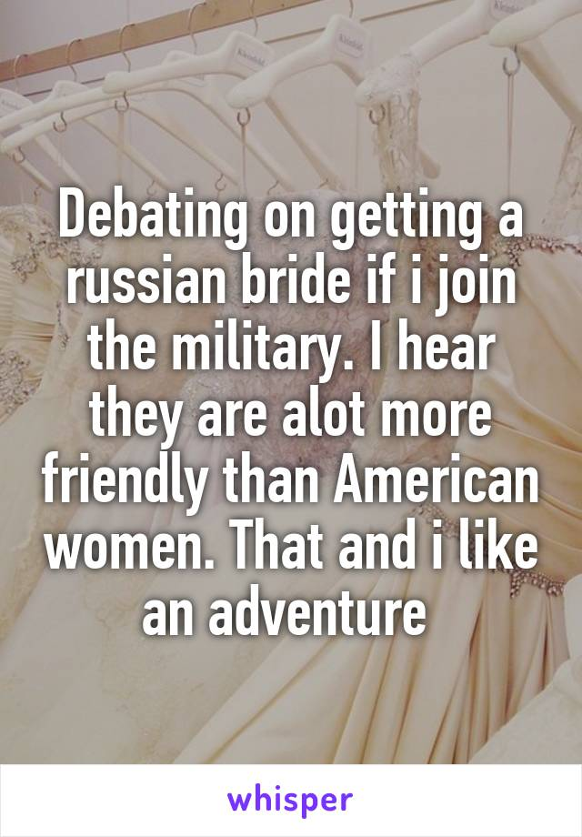 Debating on getting a russian bride if i join the military. I hear they are alot more friendly than American women. That and i like an adventure