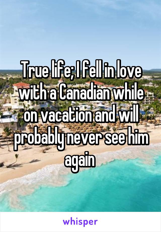 True life; I fell in love with a Canadian while on vacation and will probably never see him again