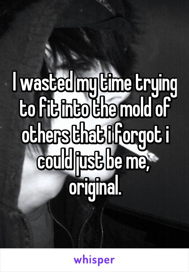 I wasted my time trying to fit into the mold of others that i forgot i could just be me,  original.