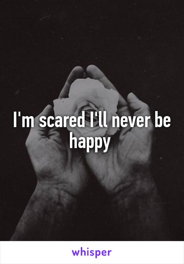 I'm scared I'll never be happy
