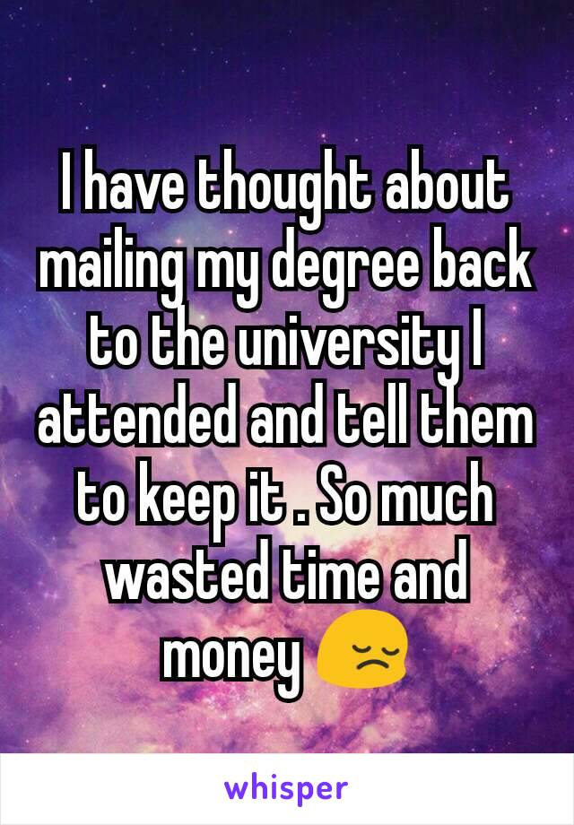 I have thought about mailing my degree back to the university I attended and tell them to keep it . So much wasted time and money 😔