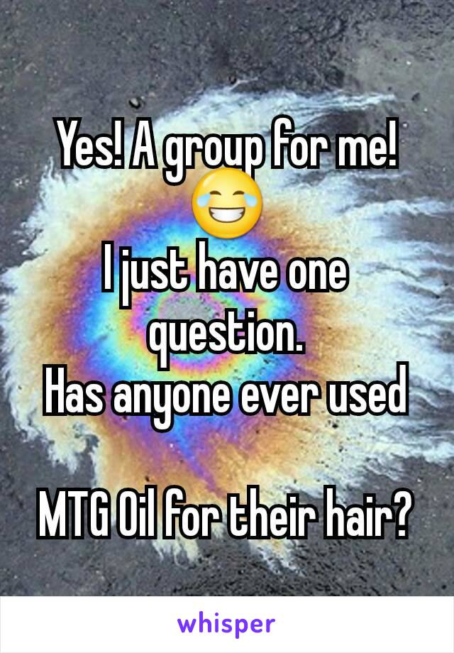 Yes! A group for me! 😂 I just have one question. Has anyone ever used   MTG Oil for their hair?