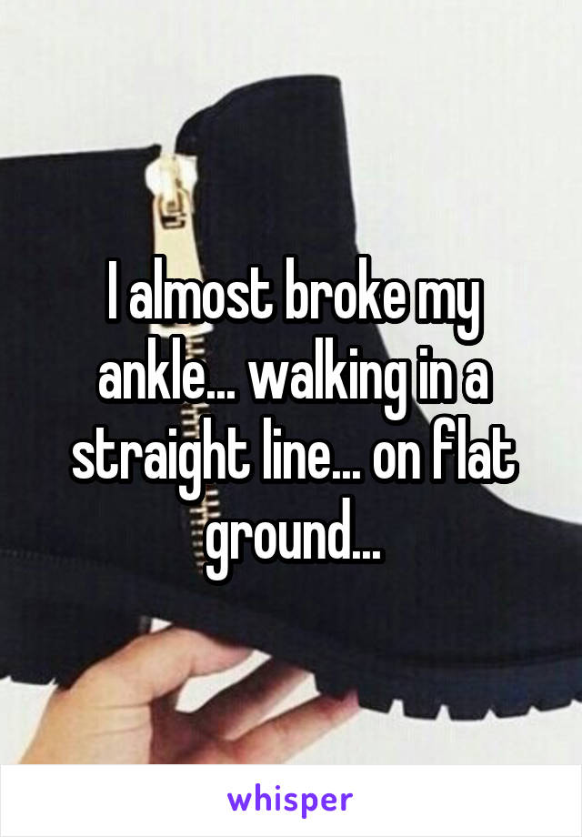 I almost broke my ankle... walking in a straight line... on flat ground...