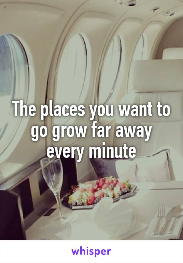 The places you want to go grow far away every minute