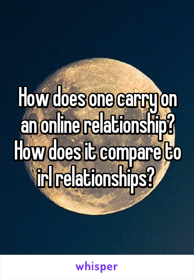 How does one carry on an online relationship? How does it compare to irl relationships?