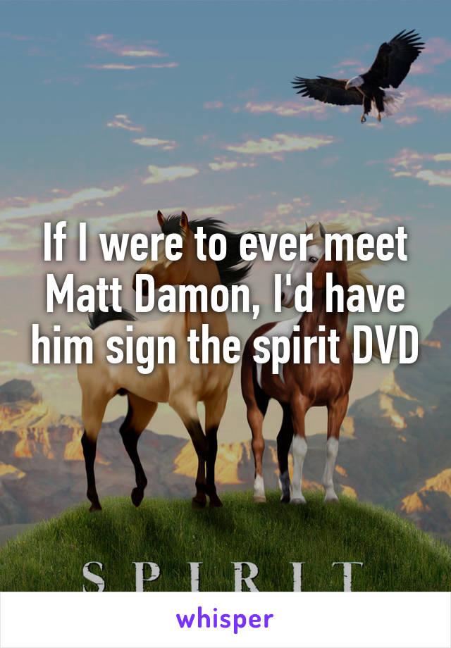If I were to ever meet Matt Damon, I'd have him sign the spirit DVD