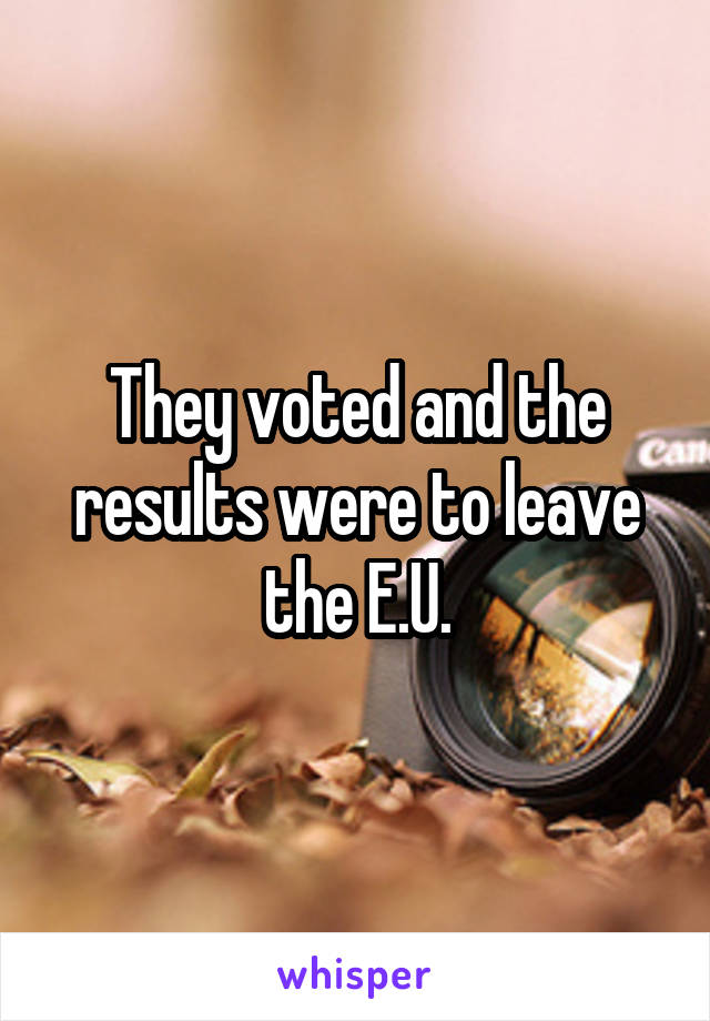 They voted and the results were to leave the E.U.