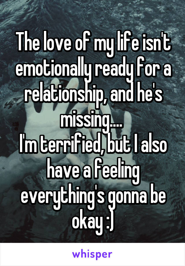 The love of my life isn't emotionally ready for a relationship, and he's missing....  I'm terrified, but I also have a feeling everything's gonna be okay :)