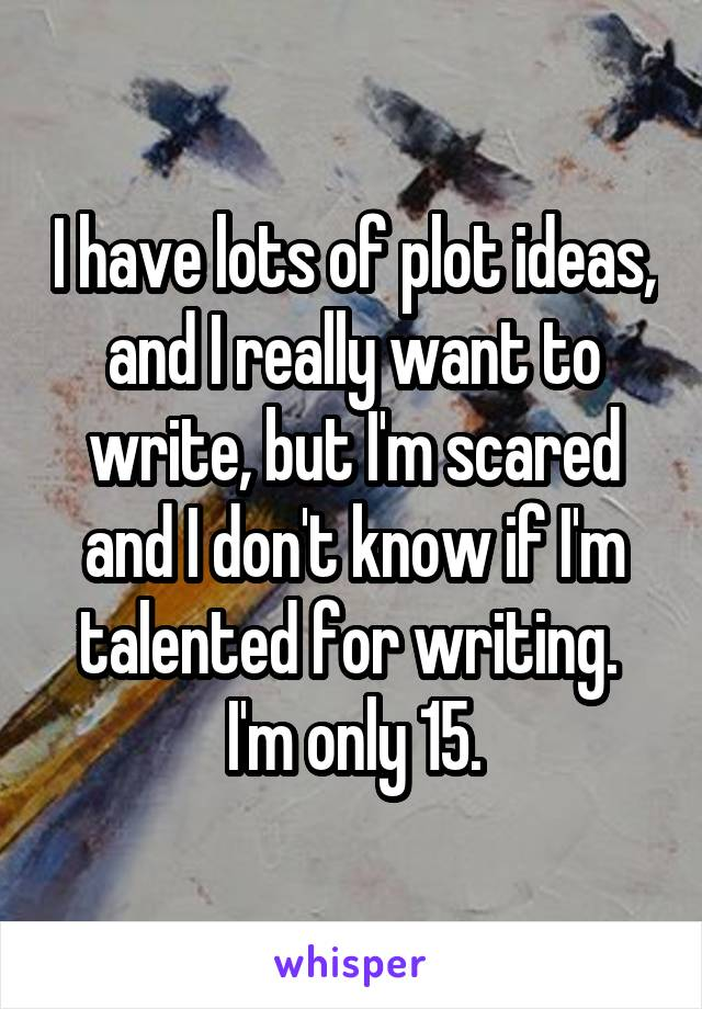 I have lots of plot ideas, and I really want to write, but I'm scared and I don't know if I'm talented for writing.  I'm only 15.