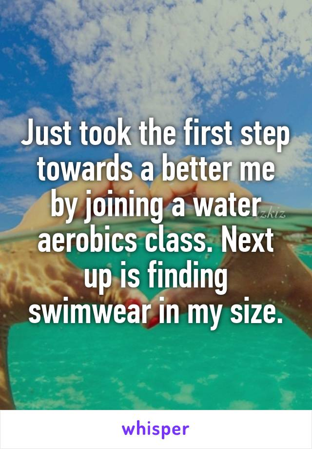 Just took the first step towards a better me by joining a water aerobics class. Next up is finding swimwear in my size.