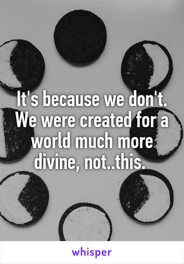 It's because we don't. We were created for a world much more divine, not..this.