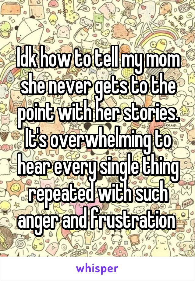 Idk how to tell my mom she never gets to the point with her stories. It's overwhelming to hear every single thing repeated with such anger and frustration