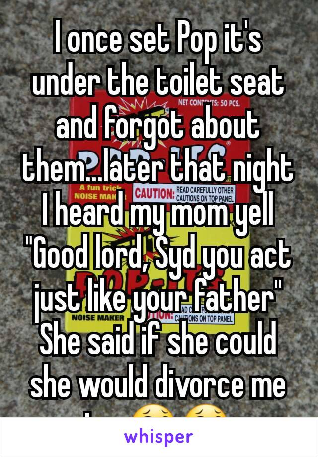"I once set Pop it's under the toilet seat and forgot about them...later that night I heard my mom yell ""Good lord, Syd you act just like your father"" She said if she could she would divorce me too😂😂"