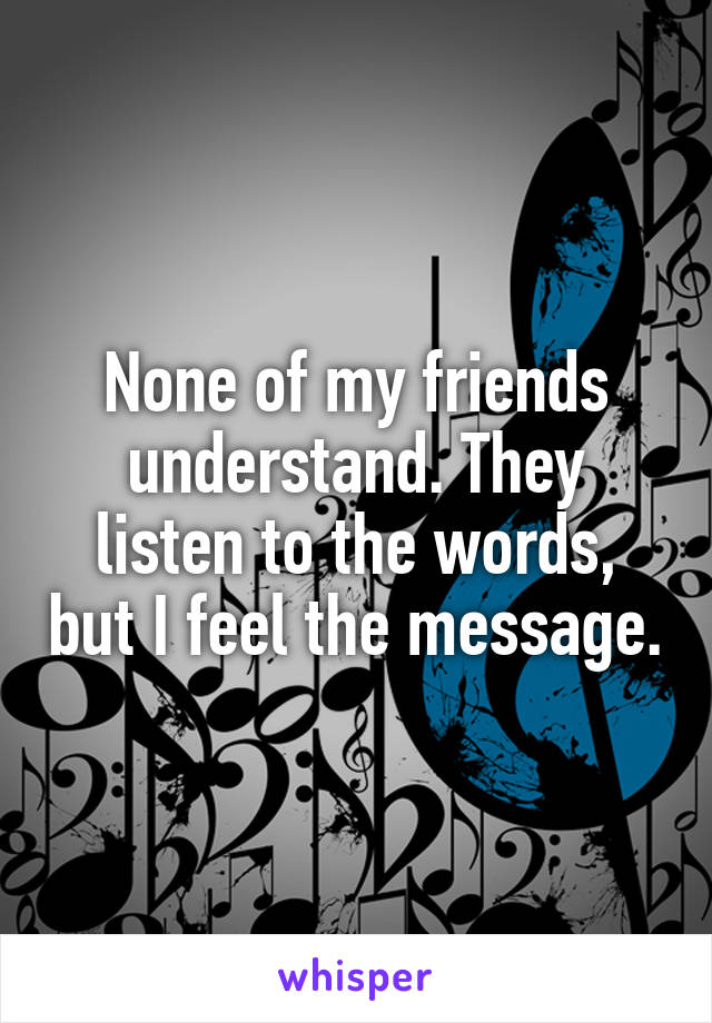 None of my friends understand. They listen to the words, but I feel the message.
