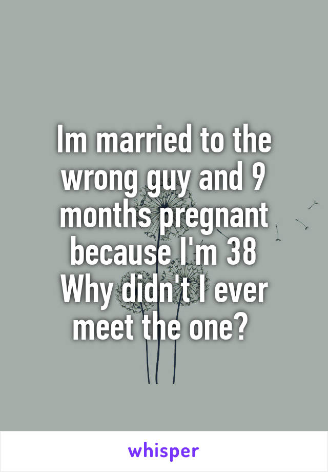 Im married to the wrong guy and 9 months pregnant because I'm 38 Why didn't I ever meet the one?