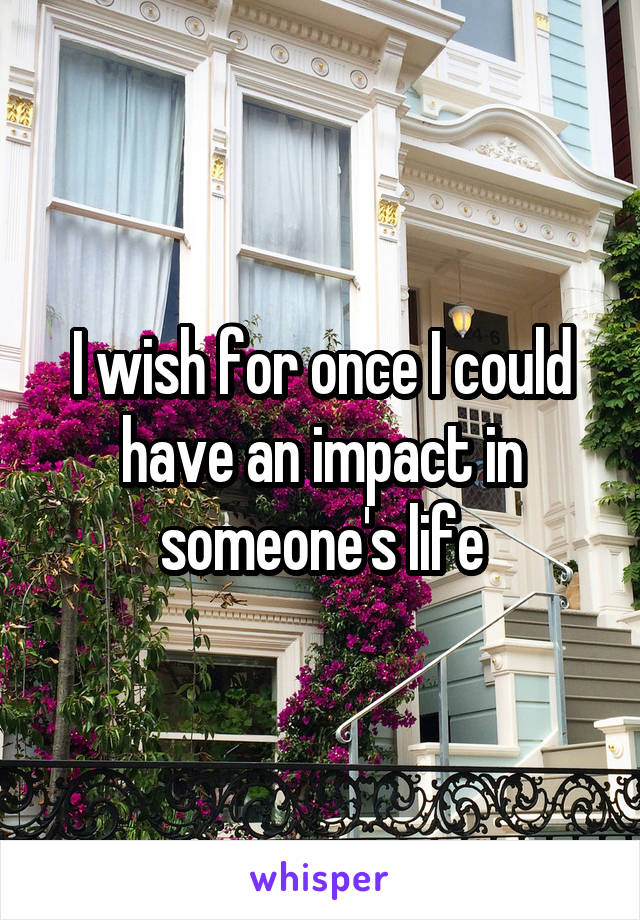 I wish for once I could have an impact in someone's life