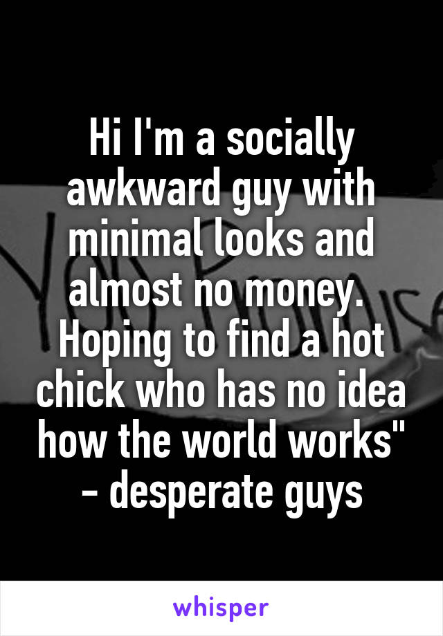 """Hi I'm a socially awkward guy with minimal looks and almost no money.  Hoping to find a hot chick who has no idea how the world works"""" - desperate guys"""