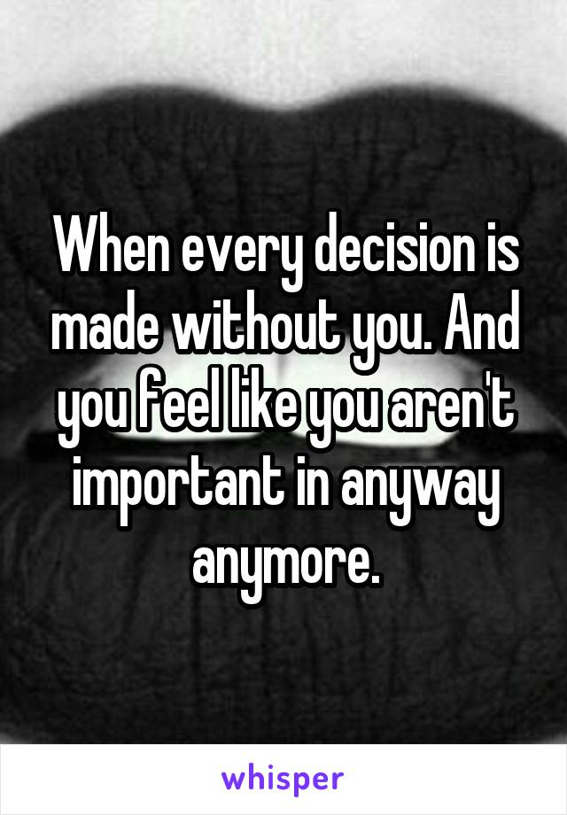 When every decision is made without you. And you feel like you aren't important in anyway anymore.