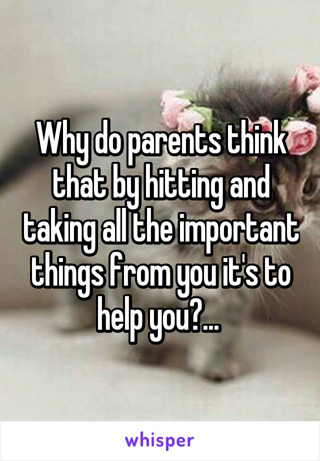 Why do parents think that by hitting and taking all the important things from you it's to help you?...