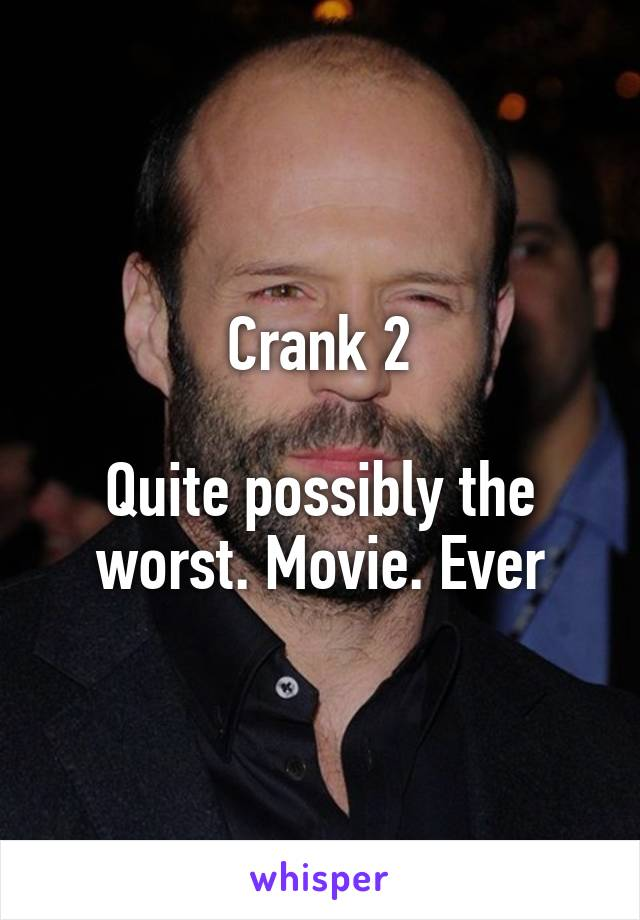 Crank 2  Quite possibly the worst. Movie. Ever