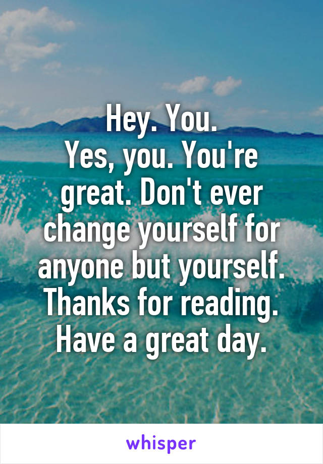 Hey. You. Yes, you. You're great. Don't ever change yourself for anyone but yourself. Thanks for reading. Have a great day.