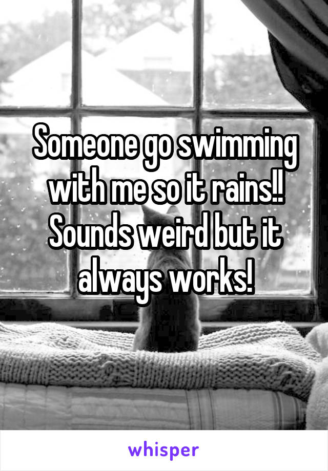 Someone go swimming with me so it rains!! Sounds weird but it always works!