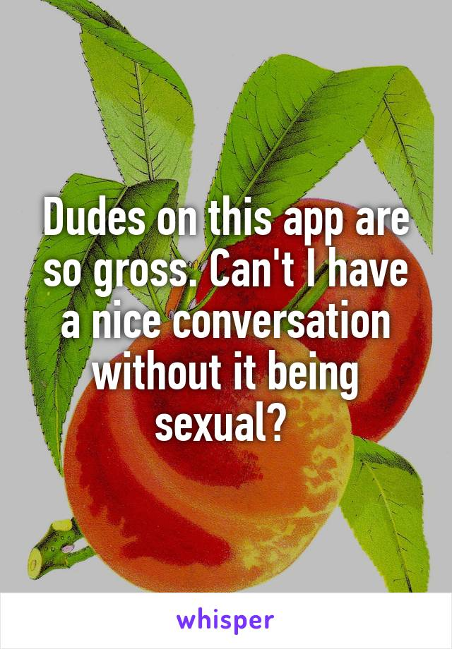 Dudes on this app are so gross. Can't I have a nice conversation without it being sexual?