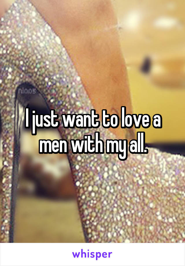 I just want to love a men with my all.