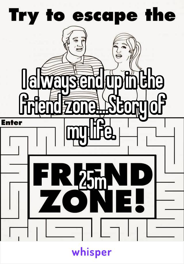 I always end up in the friend zone....Story of my life.   25m