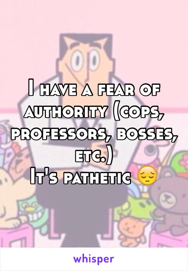 I have a fear of authority (cops, professors, bosses, etc.)  It's pathetic 😔