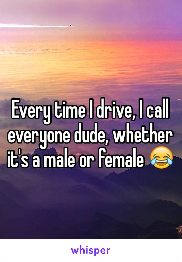 Every time I drive, I call everyone dude, whether it's a male or female 😂
