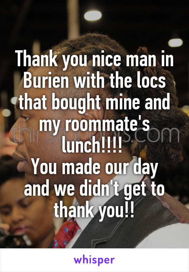 Thank you nice man in Burien with the locs that bought mine and my roommate's lunch!!!!  You made our day and we didn't get to thank you!!