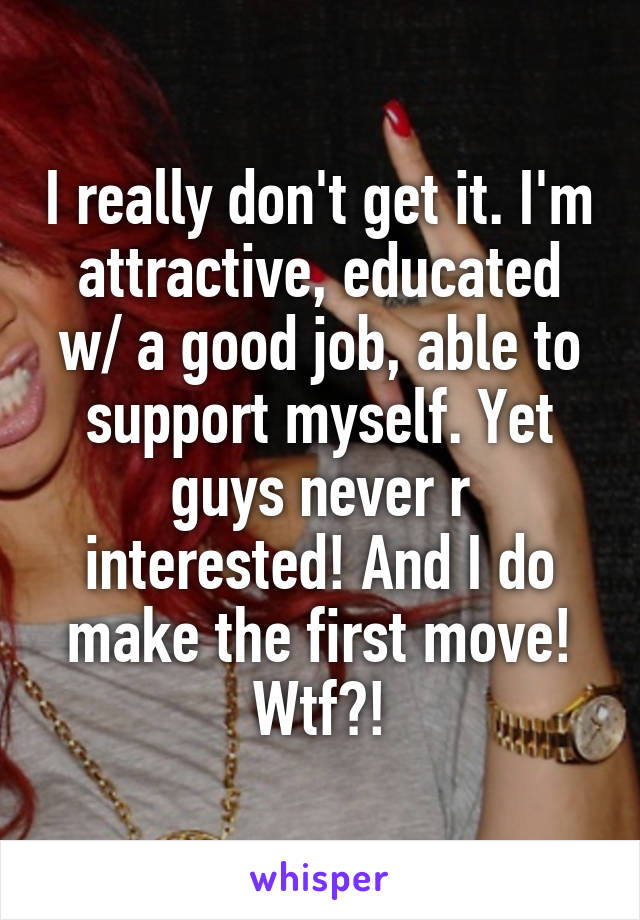 I really don't get it. I'm attractive, educated w/ a good job, able to support myself. Yet guys never r interested! And I do make the first move! Wtf?!