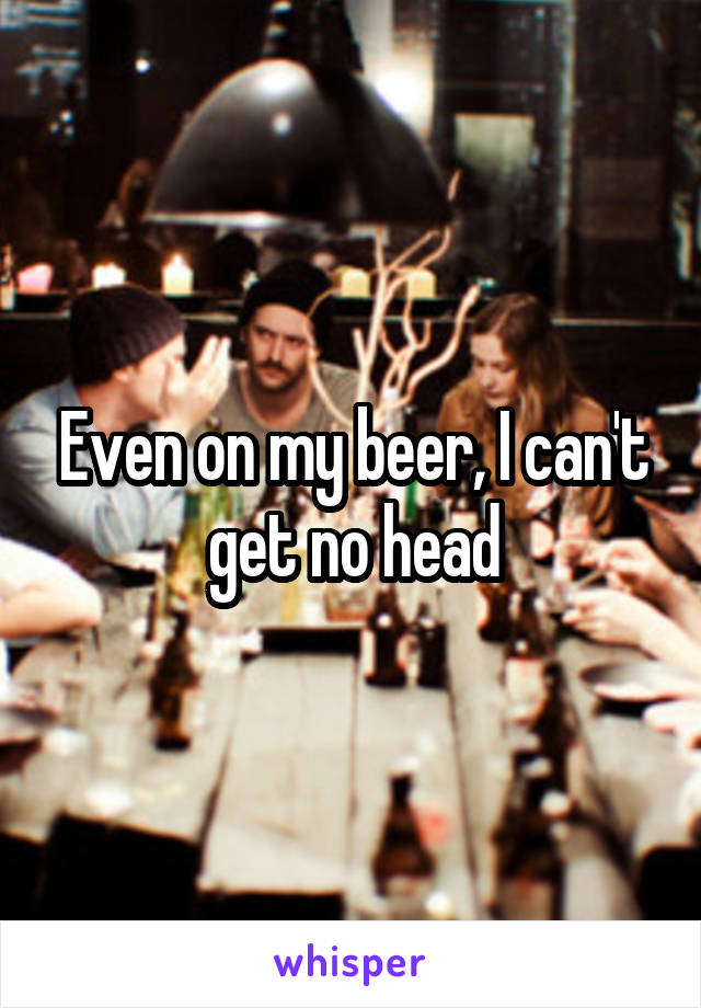Even on my beer, I can't get no head