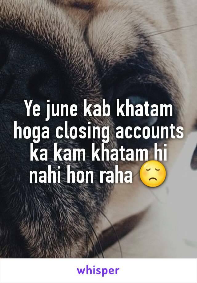 Ye june kab khatam hoga closing accounts ka kam khatam hi nahi hon raha 😞