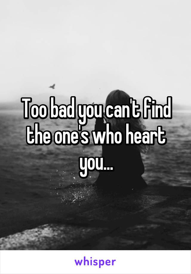 Too bad you can't find the one's who heart you...