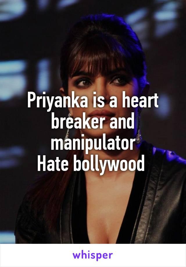 Priyanka is a heart breaker and manipulator Hate bollywood